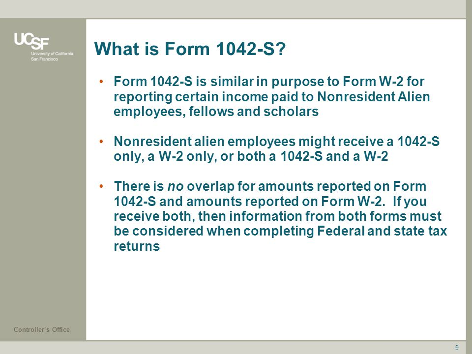 Controller's Office What is Form 1042-S? Form 1042-S is similar in purpose to Form W-2 for reporting certain income paid to Nonresident Alien employee