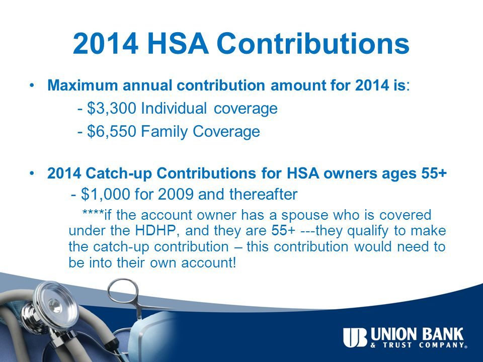 2014 HSA Contributions Maximum annual contribution amount for 2014 is : - $3,300 Individual coverage - $6,550 Family Coverage 2014 Catch-up Contributions for HSA owners ages 55+ - $1,000 for 2009 and thereafter ****if the account owner has a spouse who is covered under the HDHP, and they are 55+ ---they qualify to make the catch-up contribution – this contribution would need to be into their own account!