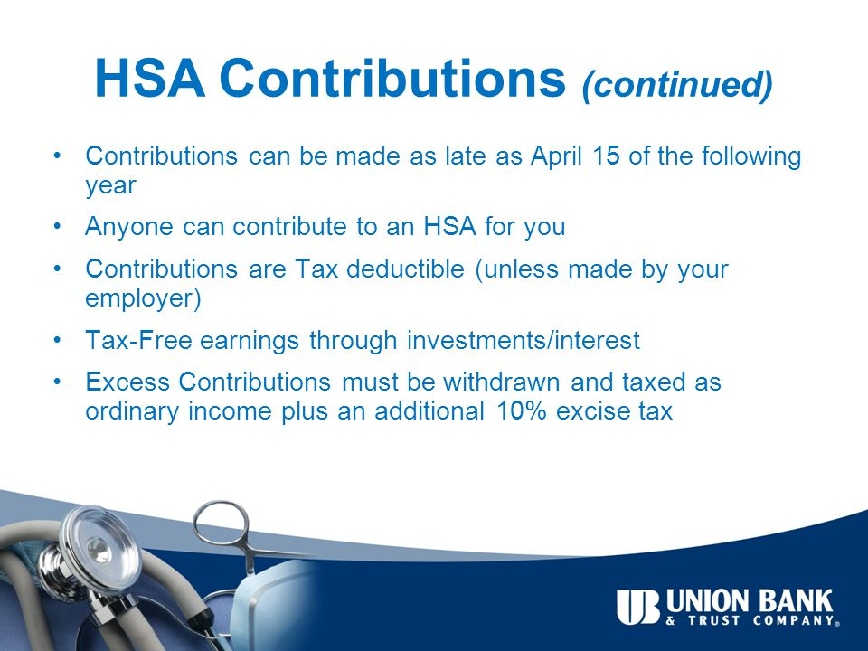 HSA Contributions (continued) Contributions can be made as late as April 15 of the following year Anyone can contribute to an HSA for you Contributions are Tax deductible (unless made by your employer) Tax-Free earnings through investments/interest Excess Contributions must be withdrawn and taxed as ordinary income plus an additional 10% excise tax