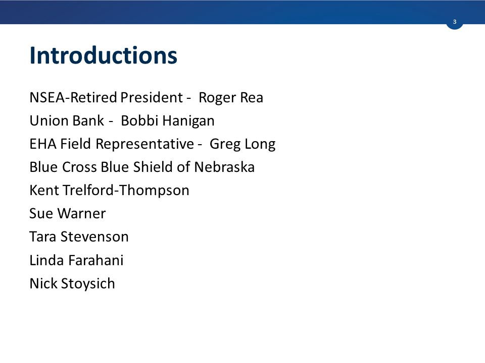 Introductions NSEA-Retired President - Roger Rea Union Bank - Bobbi Hanigan EHA Field Representative - Greg Long Blue Cross Blue Shield of Nebraska Kent Trelford-Thompson Sue Warner Tara Stevenson Linda Farahani Nick Stoysich 3