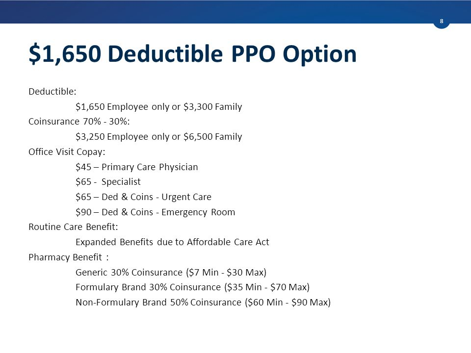 $1,650 Deductible PPO Option Deductible: $1,650 Employee only or $3,300 Family Coinsurance 70% - 30%: $3,250 Employee only or $6,500 Family Office Visit Copay: $45 – Primary Care Physician $65 - Specialist $65 – Ded & Coins - Urgent Care $90 – Ded & Coins - Emergency Room Routine Care Benefit: Expanded Benefits due to Affordable Care Act Pharmacy Benefit : Generic 30% Coinsurance ($7 Min - $30 Max) Formulary Brand 30% Coinsurance ($35 Min - $70 Max) Non-Formulary Brand 50% Coinsurance ($60 Min - $90 Max) 8