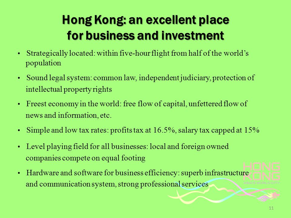 Hong Kong: an excellent place for business and investment Strategically located: within five-hour flight from half of the world's population Sound legal system: common law, independent judiciary, protection of intellectual property rights Freest economy in the world: free flow of capital, unfettered flow of news and information, etc.