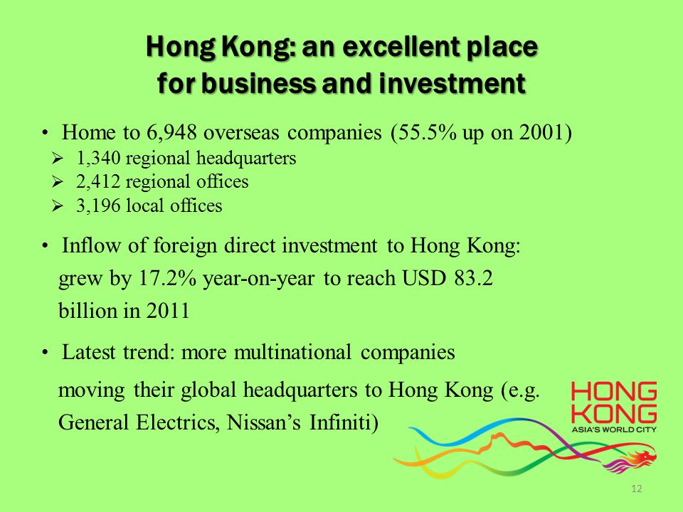 Hong Kong: an excellent place for business and investment Home to 6,948 overseas companies (55.5% up on 2001)  1,340 regional headquarters  2,412 regional offices  3,196 local offices Inflow of foreign direct investment to Hong Kong: grew by 17.2% year-on-year to reach USD 83.2 billion in 2011 Latest trend: more multinational companies moving their global headquarters to Hong Kong (e.g.