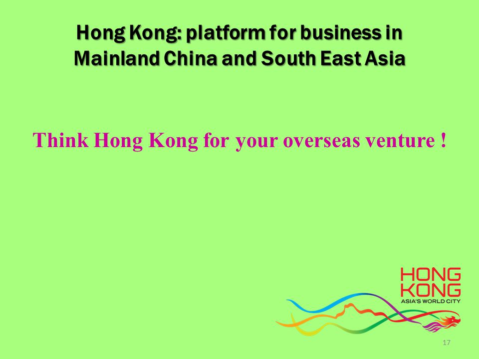 Hong Kong: platform for business in Mainland China and South East Asia Think Hong Kong for your overseas venture .