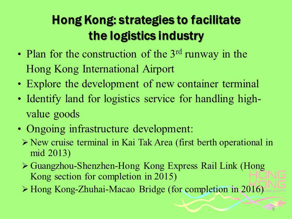 Hong Kong: strategies to facilitate the logistics industry Plan for the construction of the 3 rd runway in the Hong Kong International Airport Explore the development of new container terminal Identify land for logistics service for handling high- value goods Ongoing infrastructure development:  New cruise terminal in Kai Tak Area (first berth operational in mid 2013)  Guangzhou-Shenzhen-Hong Kong Express Rail Link (Hong Kong section for completion in 2015)  Hong Kong-Zhuhai-Macao Bridge (for completion in 2016) 8