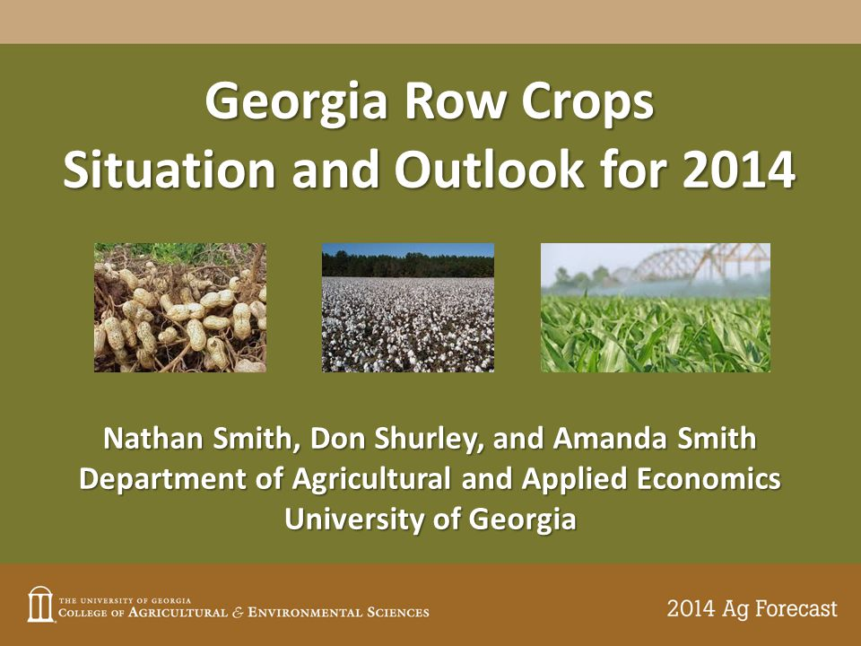 Georgia Row Crops Situation and Outlook for 2014 Nathan Smith, Don Shurley, and Amanda Smith Department of Agricultural and Applied Economics University of Georgia