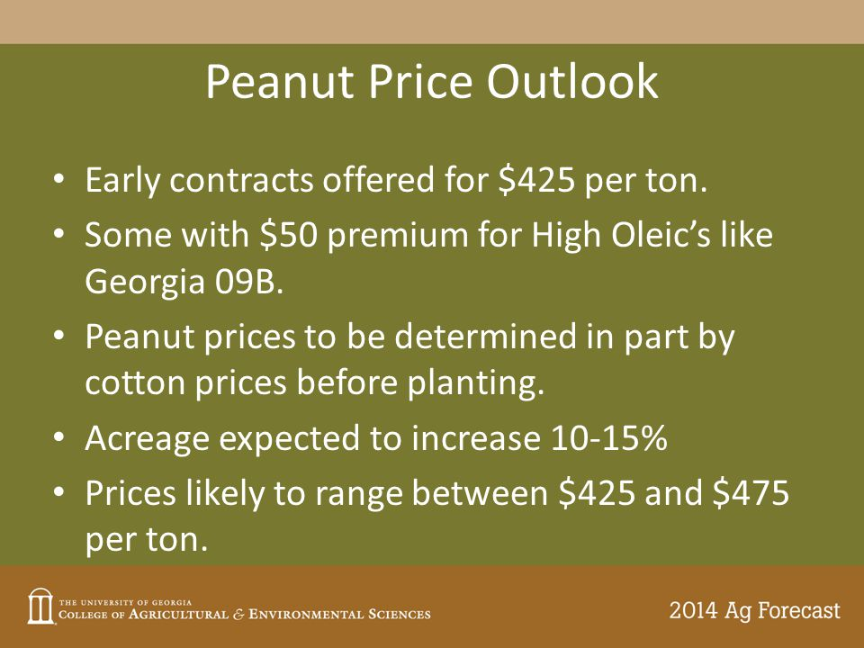Peanut Price Outlook Early contracts offered for $425 per ton. Some with $50 premium for High Oleic's like Georgia 09B. Peanut prices to be determined