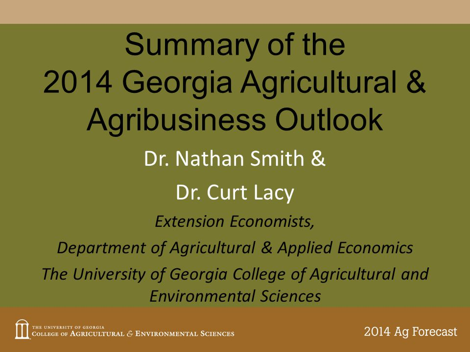 Summary of the 2014 Georgia Agricultural & Agribusiness Outlook Dr. Nathan Smith & Dr. Curt Lacy Extension Economists, Department of Agricultural & Ap