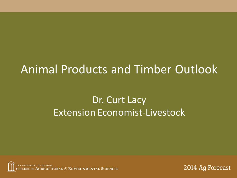 Animal Products and Timber Outlook Dr. Curt Lacy Extension Economist-Livestock