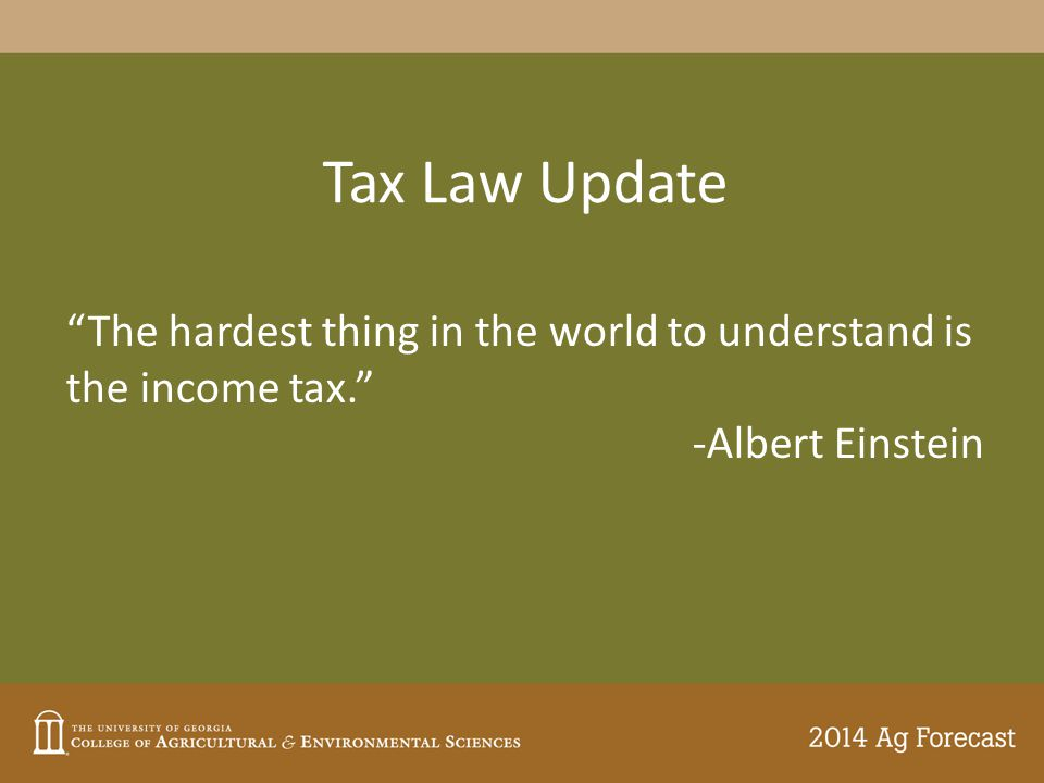 """Tax Law Update """"The hardest thing in the world to understand is the income tax."""" -Albert Einstein"""
