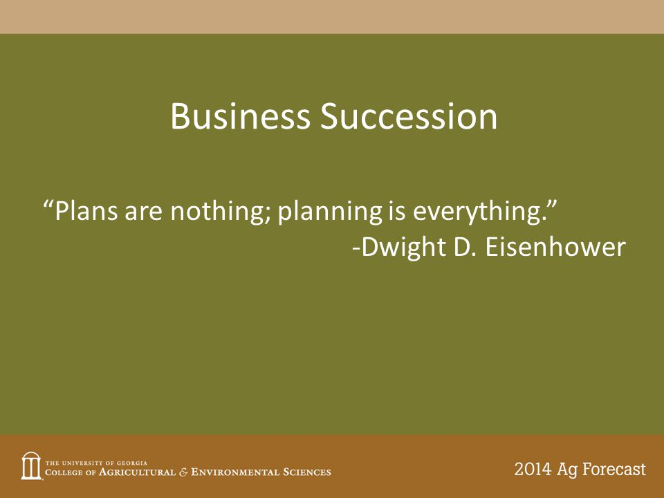 Business Succession Plans are nothing; planning is everything. -Dwight D. Eisenhower