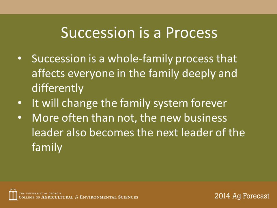 Succession is a Process Succession is a whole-family process that affects everyone in the family deeply and differently It will change the family system forever More often than not, the new business leader also becomes the next leader of the family