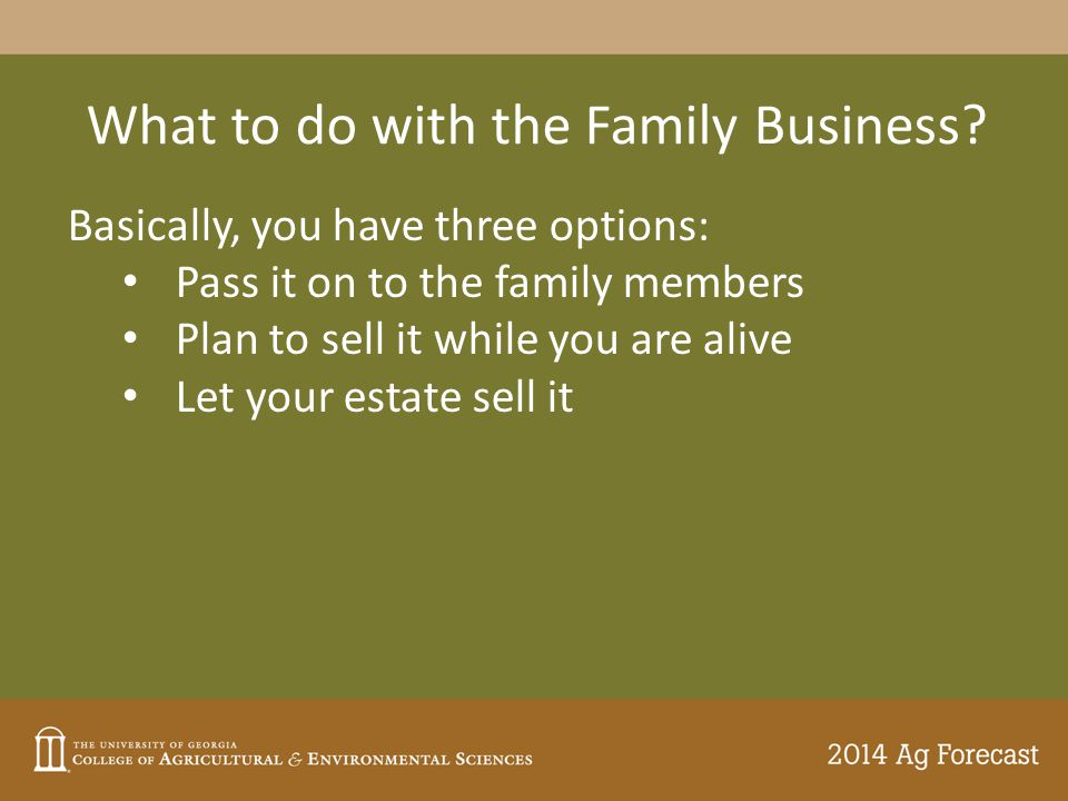 What to do with the Family Business? Basically, you have three options: Pass it on to the family members Plan to sell it while you are alive Let your