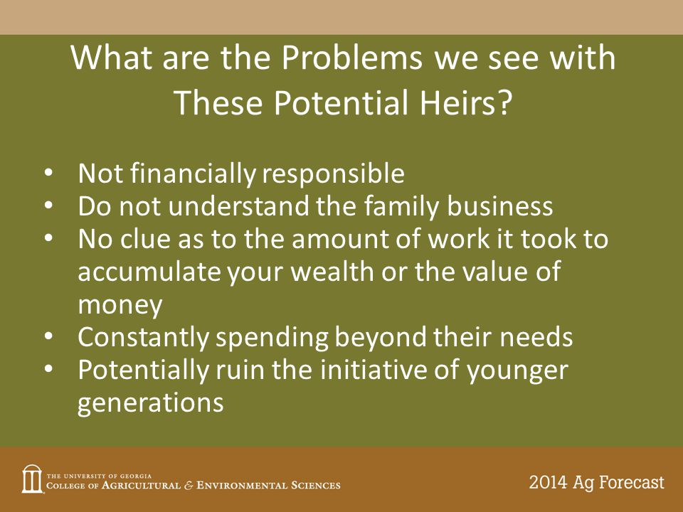 What are the Problems we see with These Potential Heirs? Not financially responsible Do not understand the family business No clue as to the amount of