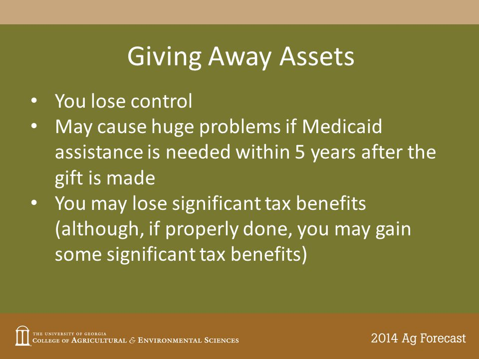 Giving Away Assets You lose control May cause huge problems if Medicaid assistance is needed within 5 years after the gift is made You may lose significant tax benefits (although, if properly done, you may gain some significant tax benefits)