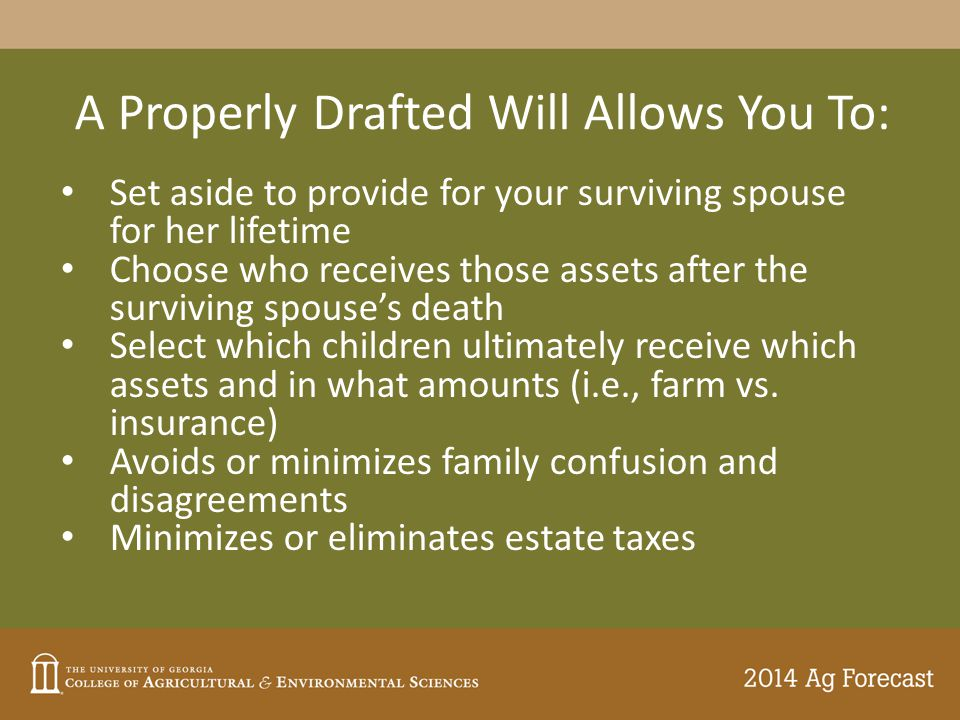 A Properly Drafted Will Allows You To: Set aside to provide for your surviving spouse for her lifetime Choose who receives those assets after the surviving spouse's death Select which children ultimately receive which assets and in what amounts (i.e., farm vs.