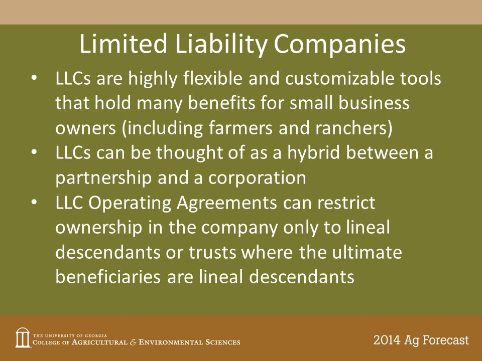 Limited Liability Companies LLCs are highly flexible and customizable tools that hold many benefits for small business owners (including farmers and ranchers) LLCs can be thought of as a hybrid between a partnership and a corporation LLC Operating Agreements can restrict ownership in the company only to lineal descendants or trusts where the ultimate beneficiaries are lineal descendants