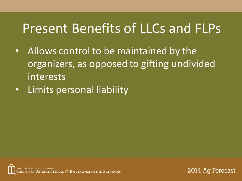 Present Benefits of LLCs and FLPs Allows control to be maintained by the organizers, as opposed to gifting undivided interests Limits personal liability