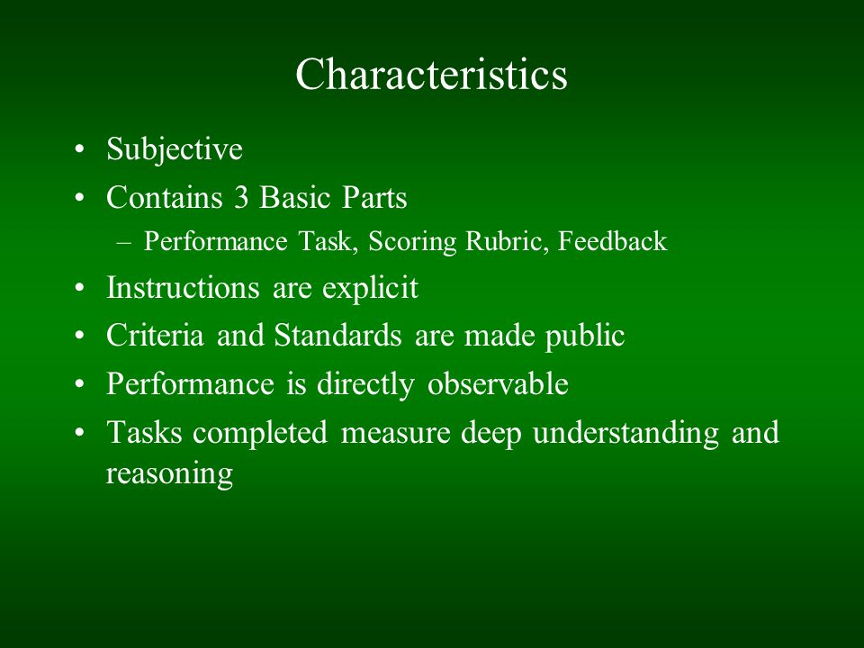 Characteristics Subjective Contains 3 Basic Parts –Performance Task, Scoring Rubric, Feedback Instructions are explicit Criteria and Standards are mad