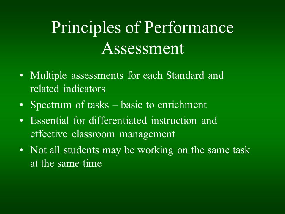 Principles of Performance Assessment Multiple assessments for each Standard and related indicators Spectrum of tasks – basic to enrichment Essential f