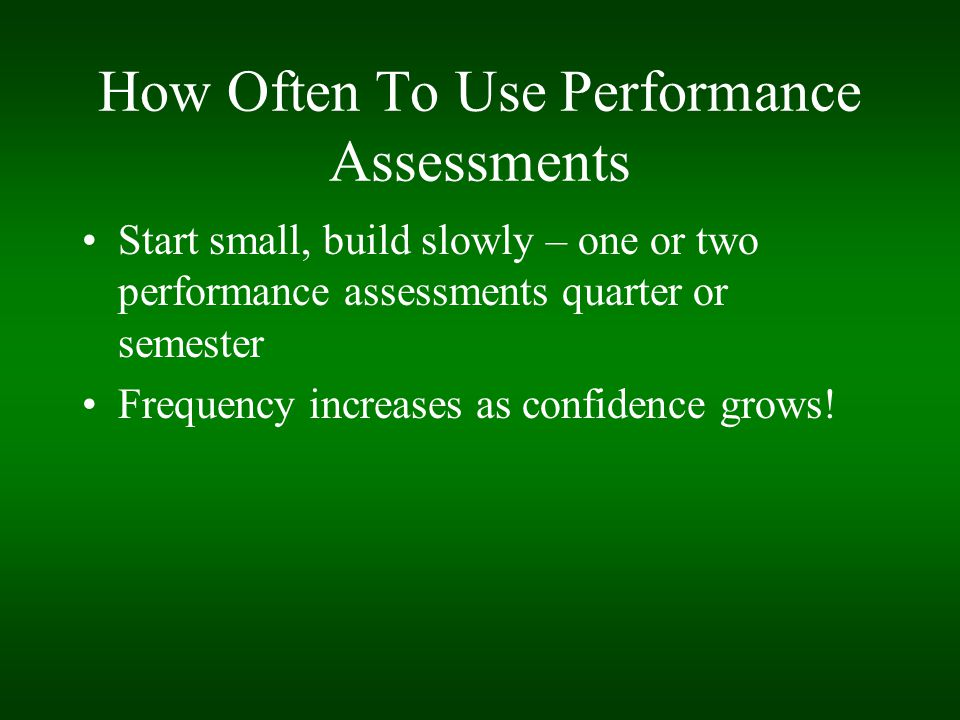 How Often To Use Performance Assessments Start small, build slowly – one or two performance assessments quarter or semester Frequency increases as con