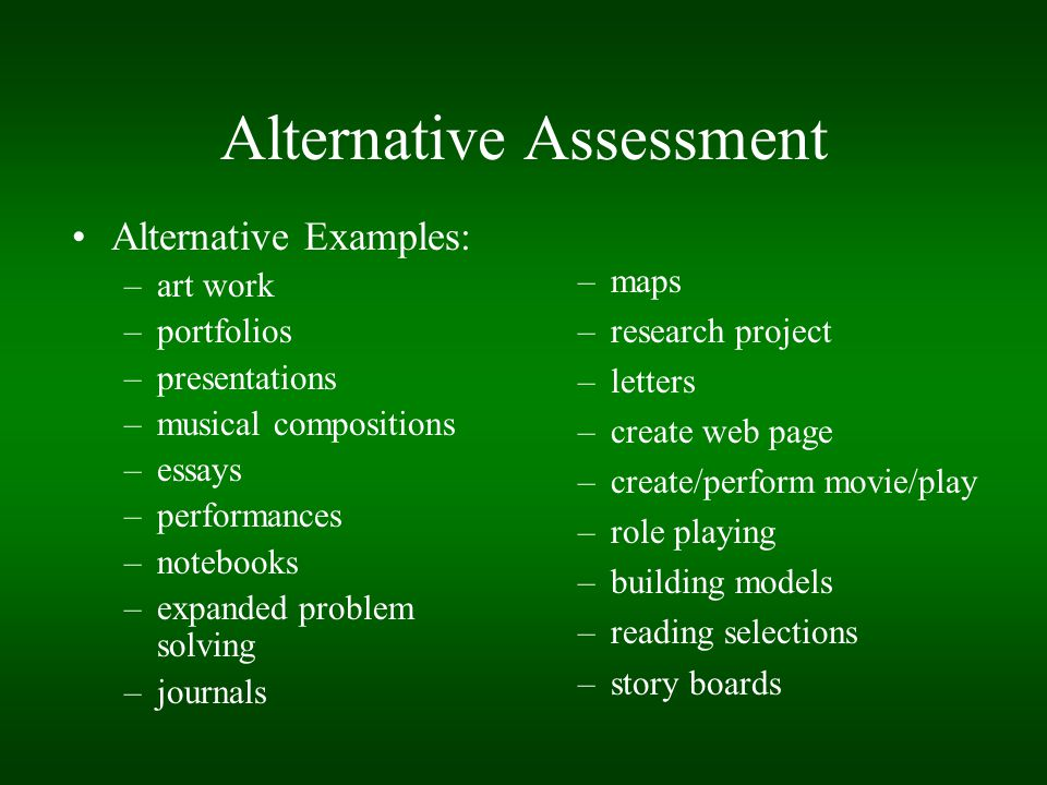 Alternative Assessment Alternative Examples: –art work –portfolios –presentations –musical compositions –essays –performances –notebooks –expanded pro