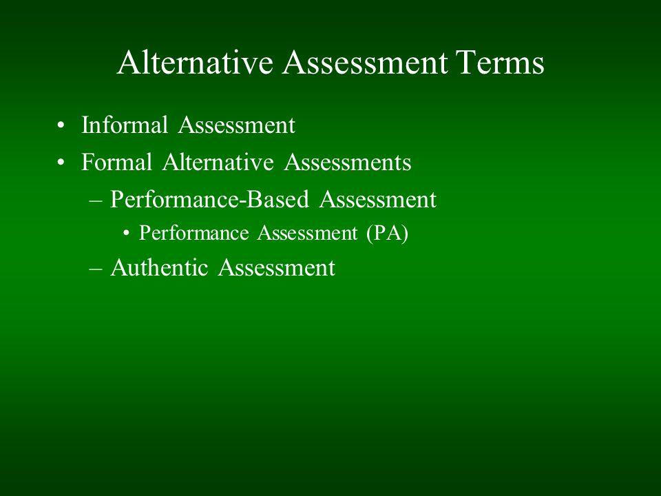 Alternative Assessment Terms Informal Assessment Formal Alternative Assessments –Performance-Based Assessment Performance Assessment (PA) –Authentic Assessment
