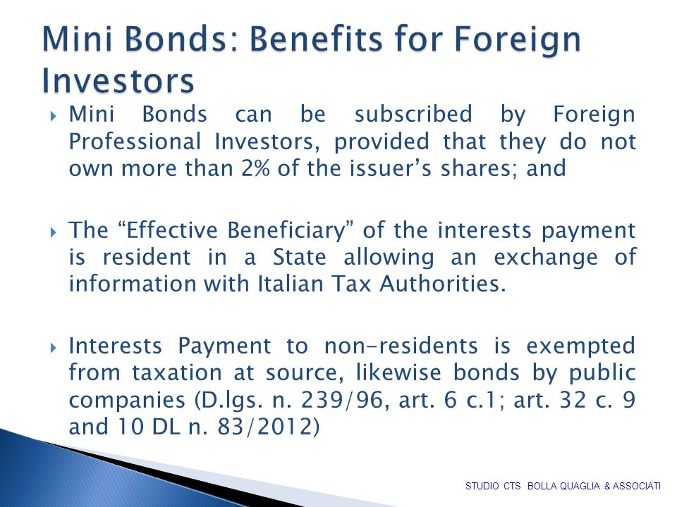  Mini Bonds can be subscribed by Foreign Professional Investors, provided that they do not own more than 2% of the issuer's shares; and  The Effective Beneficiary of the interests payment is resident in a State allowing an exchange of information with Italian Tax Authorities.