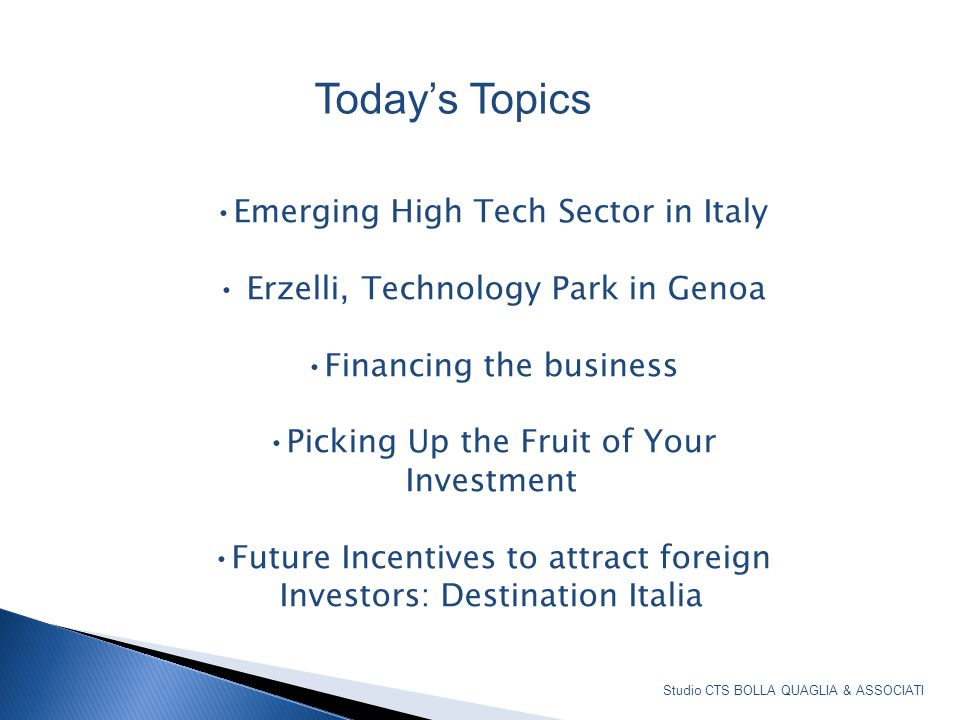 Emerging High Tech Sector in Italy Erzelli, Technology Park in Genoa Financing the business Picking Up the Fruit of Your Investment Future Incentives to attract foreign Investors: Destination Italia List of topics for today's presentation Today's Topics Studio CTS BOLLA QUAGLIA & ASSOCIATI