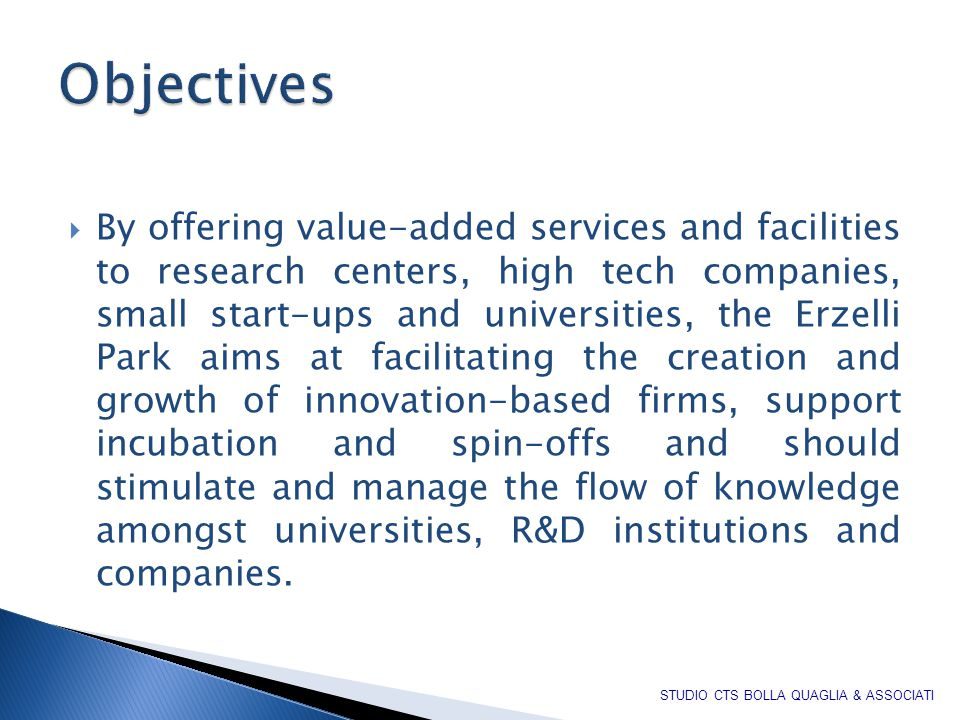  By offering value-added services and facilities to research centers, high tech companies, small start-ups and universities, the Erzelli Park aims at facilitating the creation and growth of innovation-based firms, support incubation and spin-offs and should stimulate and manage the flow of knowledge amongst universities, R&D institutions and companies.