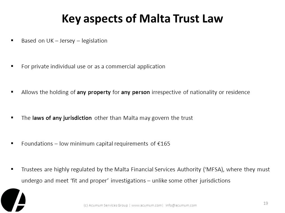Key aspects of Malta Trust Law  Based on UK – Jersey – legislation  For private individual use or as a commercial application  Allows the holding o