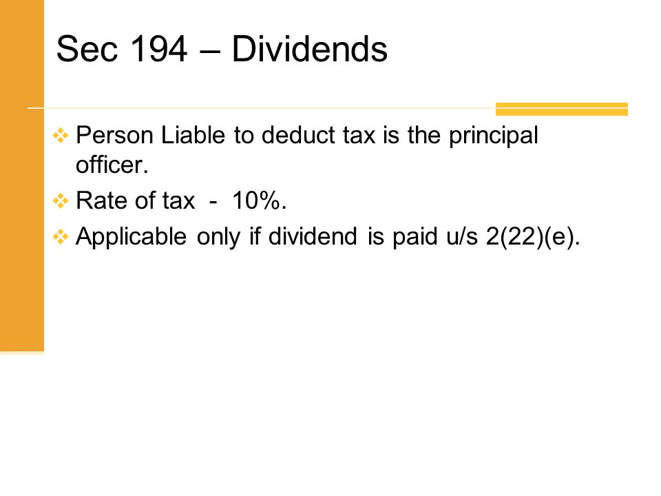 Sec 194 – Dividends  Person Liable to deduct tax is the principal officer.  Rate of tax - 10%.  Applicable only if dividend is paid u/s 2(22)(e).