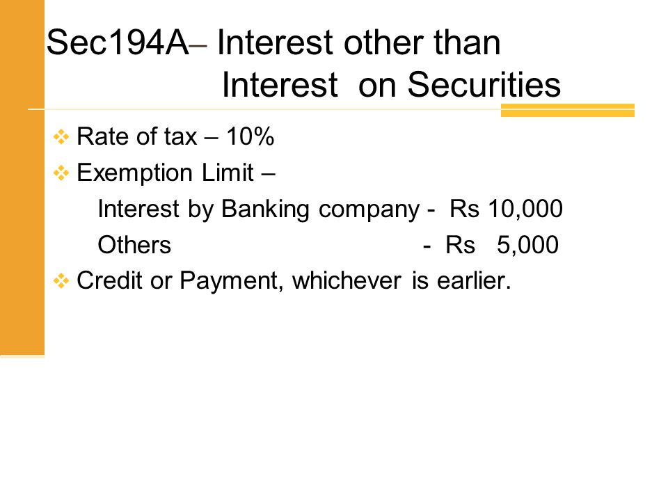 Sec194A – Interest other than Interest on Securities  Rate of tax – 10%  Exemption Limit – Interest by Banking company - Rs 10,000 Others - Rs 5,000
