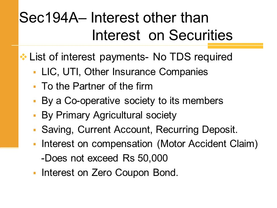 Sec194A– Interest other than Interest on Securities  List of interest payments- No TDS required  LIC, UTI, Other Insurance Companies  To the Partne