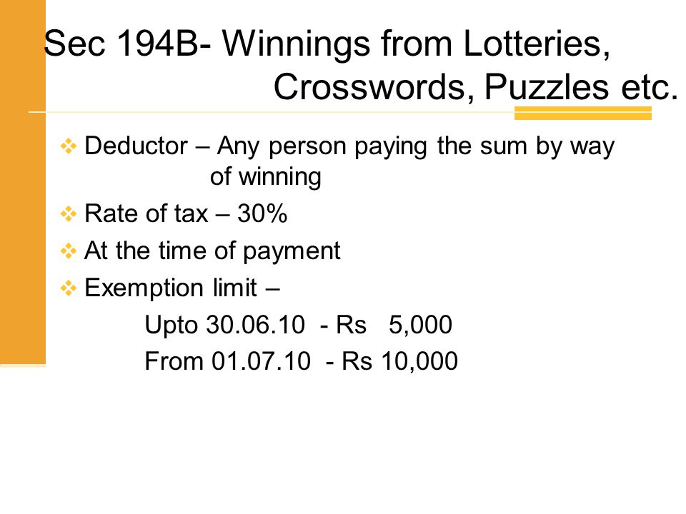 Sec 194B- Winnings from Lotteries, Crosswords, Puzzles etc.  Deductor – Any person paying the sum by way of winning  Rate of tax – 30%  At the time