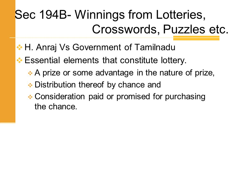  H. Anraj Vs Government of Tamilnadu  Essential elements that constitute lottery.  A prize or some advantage in the nature of prize,  Distribution