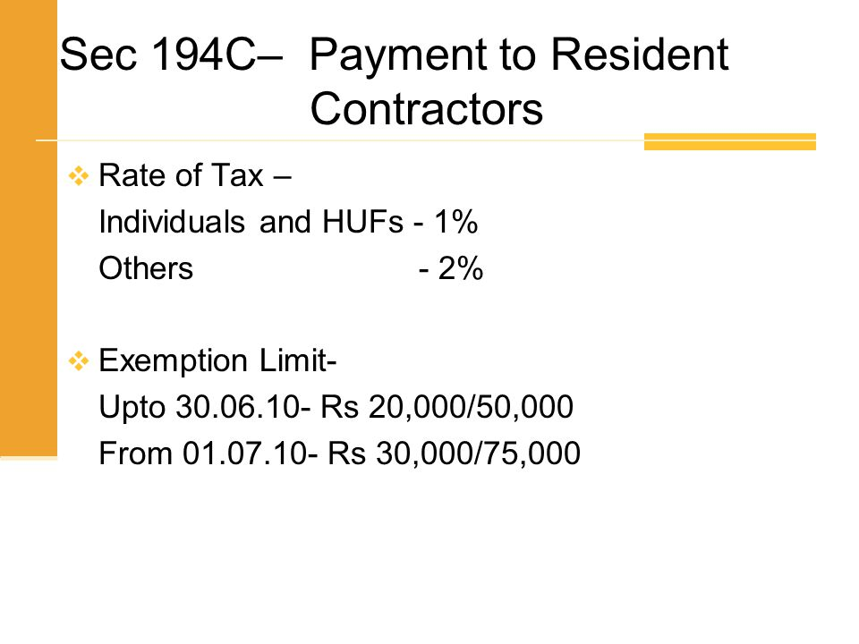 Sec 194C– Payment to Resident Contractors  Rate of Tax – Individuals and HUFs - 1% Others - 2%  Exemption Limit- Upto 30.06.10- Rs 20,000/50,000 Fro