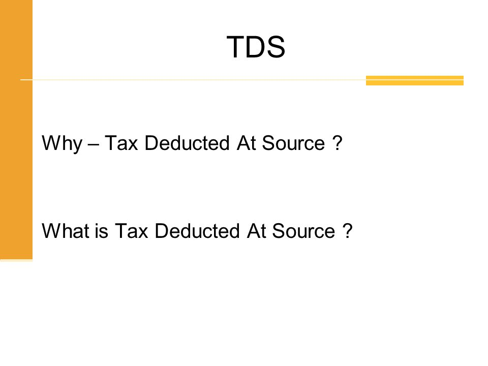Why – Tax Deducted At Source ? What is Tax Deducted At Source ? TDS
