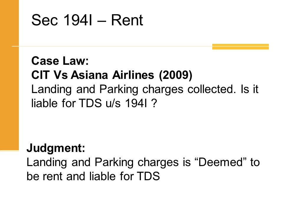 Case Law: CIT Vs Asiana Airlines (2009) Landing and Parking charges collected. Is it liable for TDS u/s 194I ? Judgment: Landing and Parking charges i