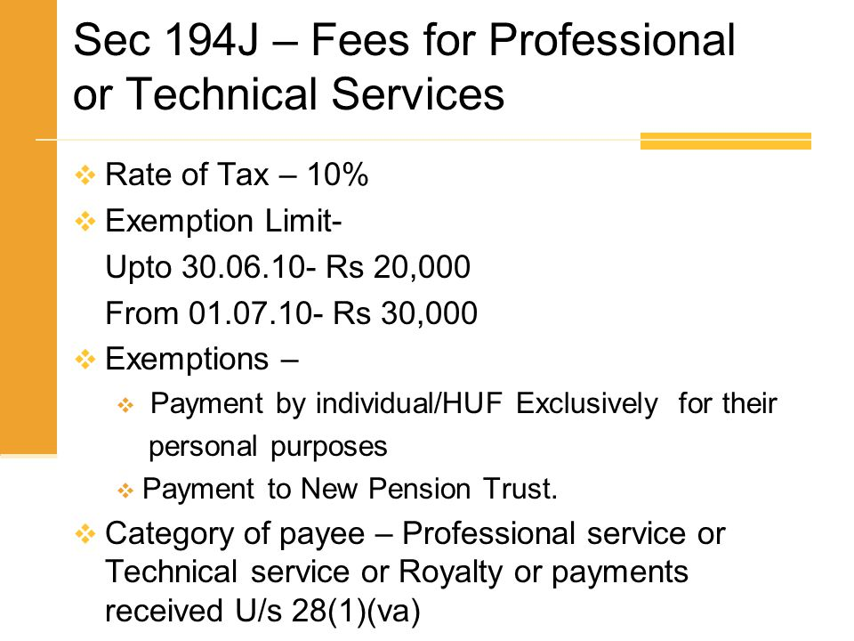 Sec 194J – Fees for Professional or Technical Services  Rate of Tax – 10%  Exemption Limit- Upto 30.06.10- Rs 20,000 From 01.07.10- Rs 30,000  Exem