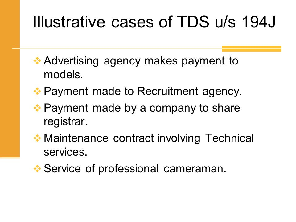 Illustrative cases of TDS u/s 194J  Advertising agency makes payment to models.  Payment made to Recruitment agency.  Payment made by a company to