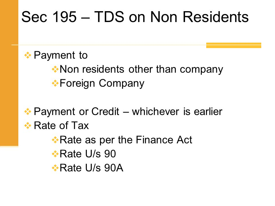 Sec 195 – TDS on Non Residents  Payment to  Non residents other than company  Foreign Company  Payment or Credit – whichever is earlier  Rate of