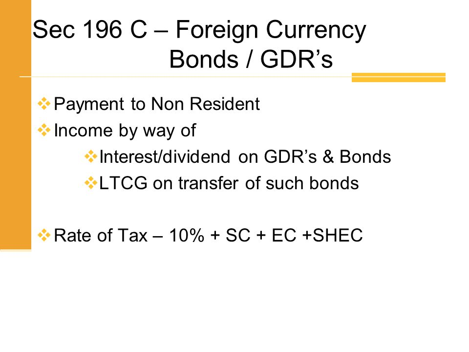 Sec 196 C – Foreign Currency Bonds / GDR's  Payment to Non Resident  Income by way of  Interest/dividend on GDR's & Bonds  LTCG on transfer of suc