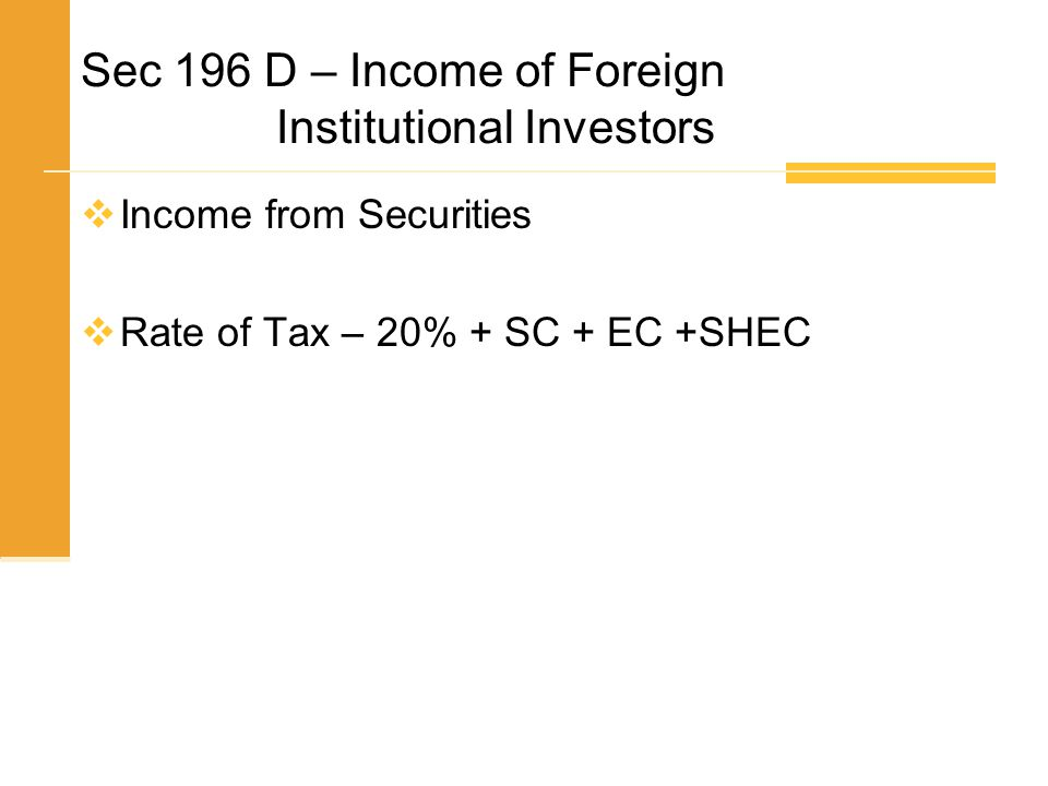 Sec 196 D – Income of Foreign Institutional Investors  Income from Securities  Rate of Tax – 20% + SC + EC +SHEC