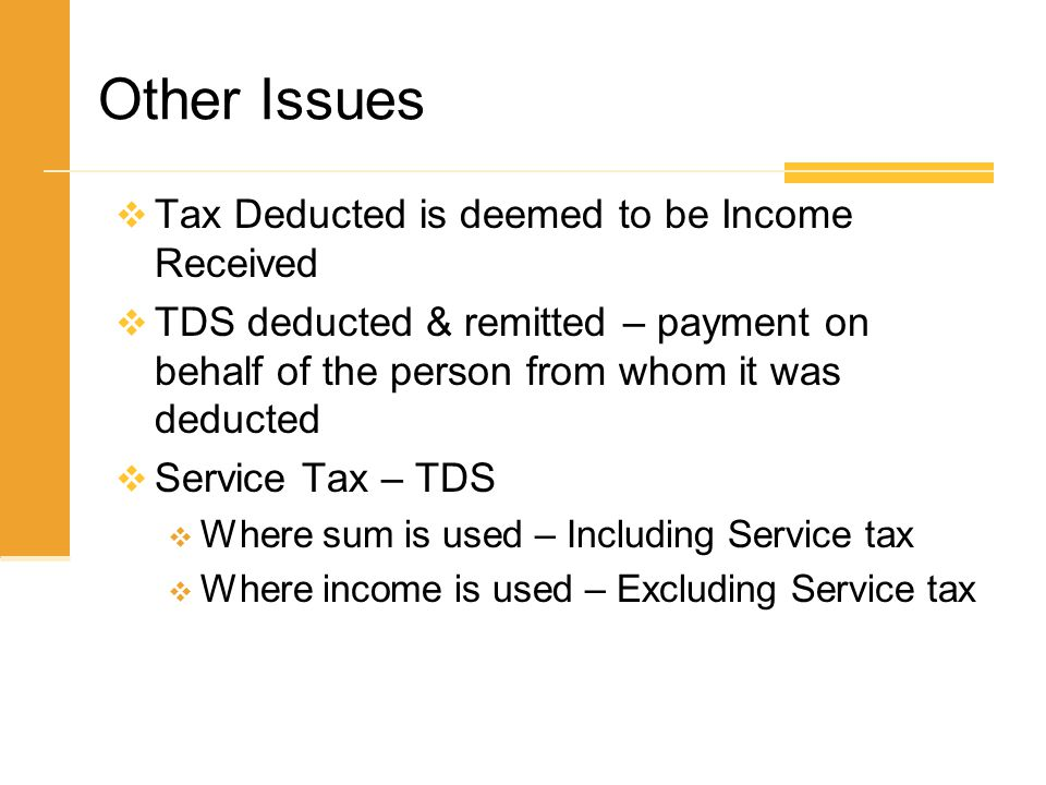  Tax Deducted is deemed to be Income Received  TDS deducted & remitted – payment on behalf of the person from whom it was deducted  Service Tax – T
