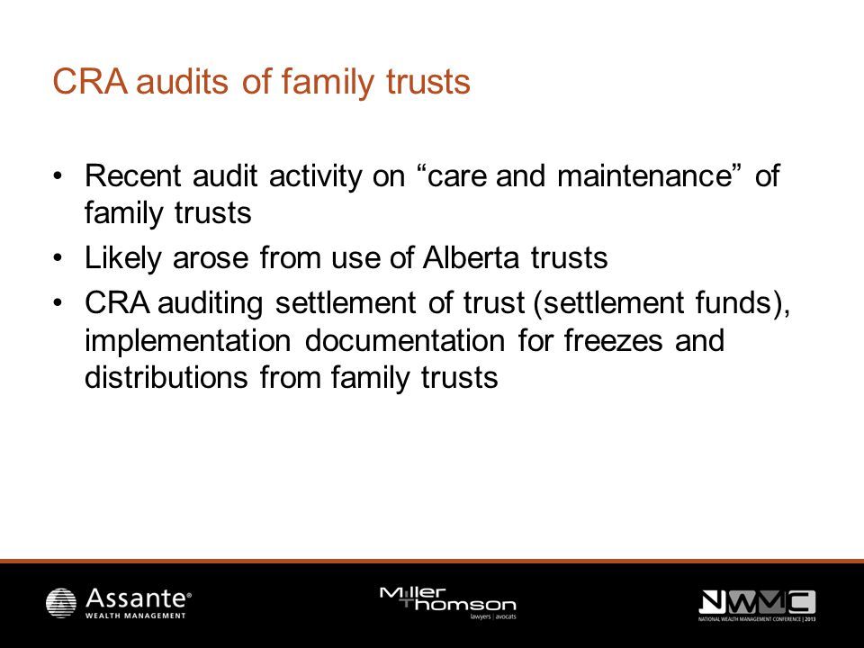 CRA audits of family trusts Recent audit activity on care and maintenance of family trusts Likely arose from use of Alberta trusts CRA auditing settlement of trust (settlement funds), implementation documentation for freezes and distributions from family trusts