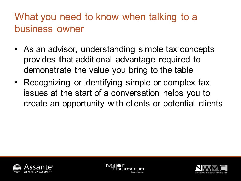 General tax concepts you should know when dealing with owner managers 1.Should my client incorporate their business – benefits, costs and attribution 2.How can my client withdraw funds from the company and related tax consequences 3.My client heard about an estate freeze recently, how can I start the discussion 4.My client has received an offer to buy his business, what should the savvy advisor know
