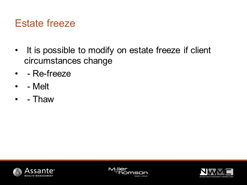 Estate freeze It is possible to modify on estate freeze if client circumstances change - Re-freeze - Melt - Thaw