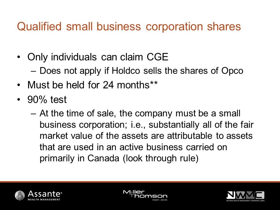 Qualified small business corporation shares Only individuals can claim CGE –Does not apply if Holdco sells the shares of Opco Must be held for 24 months** 90% test –At the time of sale, the company must be a small business corporation; i.e., substantially all of the fair market value of the assets are attributable to assets that are used in an active business carried on primarily in Canada (look through rule)