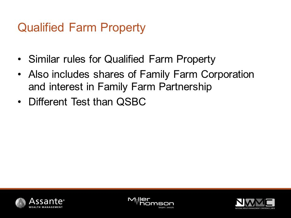 Qualified Farm Property Similar rules for Qualified Farm Property Also includes shares of Family Farm Corporation and interest in Family Farm Partnership Different Test than QSBC